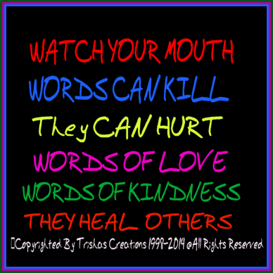 Words, can hurt people if we do not say them with love, they can actually kill someone and their spirit.