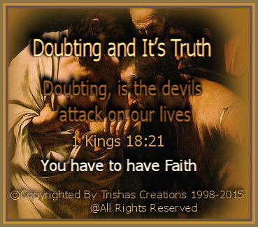 Doubting, is the devils attack on our lives, it tears apart what we believe God will do in our lives, because we can quote scripture, pray, trust, believe and stand firm, and the devil tries so hard to fill our minds with his lies and hog-wash