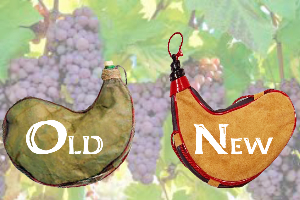 "And no one puts new wine into old wineskins, for the new wine bursts the old skins, ruining the skins and spilling the wine. New wine must be put into new wineskins."" Luke 5:37-38"
