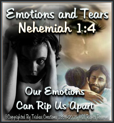 Our, emotions can sometimes tear us apart and we end up loosing our ground. But, if you read Nehemiah 1:4