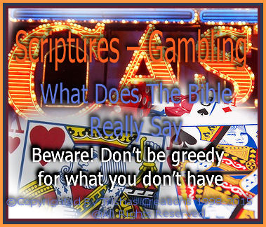 Proverbs 10:16. . . The earnings of the godly enhance their lives, but evil people squander their money on sin. Gambling is foolish because the money could have been put to good use.