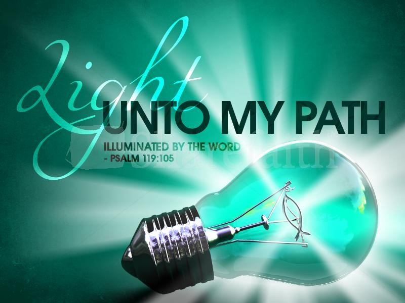 'Your word is a lamp to my feet and light to my path. Psalms 119:105