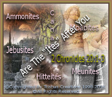 "When Jehoshaphat was told the , ""ites"" were coming after him, the ""Moabites, Ammonites,Meunites"" were after him and the people of Judah. The troublemakers of the Old Testament, ""Jebusites, Hitteites, "", of God's people."