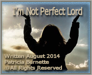 I'm not perfect Lord, I ask you to help me along my way to strengthen me, guide me, walk and talk to me